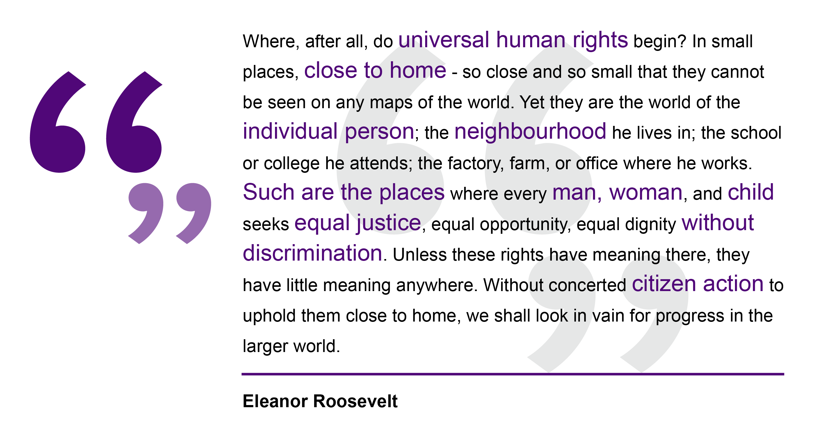 Eleanor Roosevelt, 1948 Where, after all, do universal human rights begin? In small places, close to home - so close and so small that they cannot be seen on any maps of the world. Yet they are the world of the individual person; the neighbourhood he lives in; the school or college he attends; the factory, farm, or office where he works. Such are the places where every man, woman, and child seeks equal justice, equal opportunity, equal dignity without discrimination. Unless these rights have meaning there, they have little meaning anywhere. Without concerted citizen action to uphold them close to home, we shall look in vain for progress in the larger world.Eleanor Roosevelt, speech to the United Nations, 1948